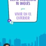 Cómo certificar tu nivel de inglés para vivir en el exterior